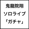 鬼龍院翔ソロライブ「ガチャ」